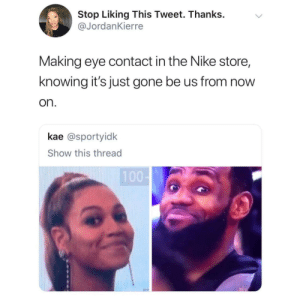 Dank, Memes, and Nike: Stop Liking This Tweet. Thanks.v  @JordanKierre  Making eye contact in the Nike store,  knowing it's just gone be us from now  on.  kae @sportyidk  Show this thread Shopping while black! by BubblyYou MORE MEMES