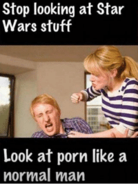 memes Star wars stuff: Stop looking at Star  Wars stuff  Look at porn like a  normal man memes Star wars stuff