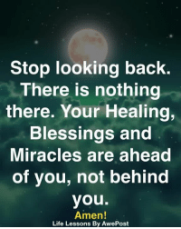 nothing there: Stop looking back.  There is nothing  there. Your Healing,  Blessings and  Miracles are ahead  of you, not behind  you.  Amen!  Life Lessons By AwePost
