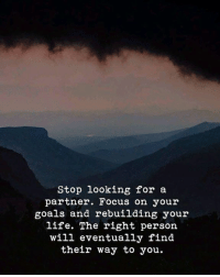Goals, Life, and Focus: Stop looking for a  partner. Focus on your  goals and rebuilding your  life. The right person  will eventually find  their way to you.