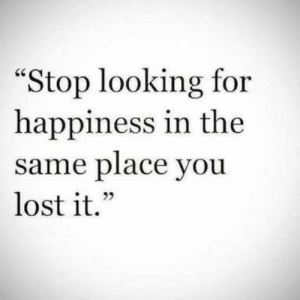 "Lost, Happiness, and Looking: ""Stop looking for  happiness in the  same place you  lost it."""