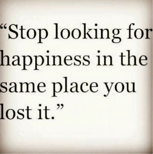 """Lost It: """"Stop looking for  in the  happiness  same place vou  lost it."""""""