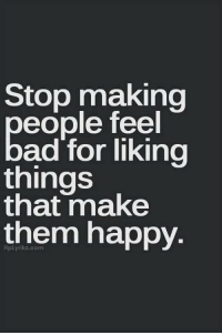 Memes, 🤖, and Happy Thoughts: Stop making  eople feel  ad for liking  things  that make  them happy. Thought of the day...