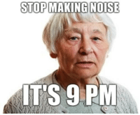 FUCKIN OLD PEOPLE: STOP  MAKING NOISE  ITS 9 PM FUCKIN OLD PEOPLE