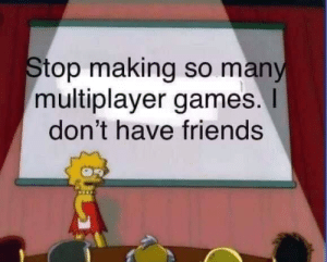 It's what it's like now: Stop making so many  multiplayer games.  don't have friends It's what it's like now