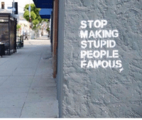 stupid people: STOP  MAKING  STUPID  PEOPLE  FAMOUS