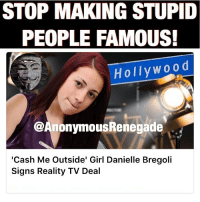 Follow my bro @anonymousrenegade @anonymousrenegade @anonymousrenegade: STOP MAKING STUPID  PEOPLE FAMOUS!  Holly W00 d  @AnonymousRenegade  'Cash Me Outside' Girl Danielle Bregoli  Signs Reality TV Deal Follow my bro @anonymousrenegade @anonymousrenegade @anonymousrenegade