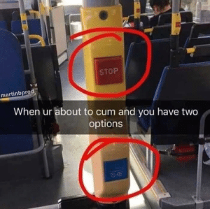Cum, Options, and You: STOP  martinbprod  When ur about to cum and you have two  options Two options