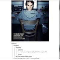Fucking, Funny, and Memes: STOP ONLINE BULITING  MONITOR CHAT SITES  SRE  teher  porisins  i found this anti cyberbulying ad and im fucking terrified  Holy sht  me when someone doesnt knock  m trying rot to lough be my mum is sieeping but omg This is equal parts funny and terrifying | (Check link in bio!) funnyfriday funnytumblr tumblr funny tumblrtextpost funnytumblrtextpost funny haha humor hilarious