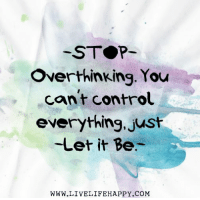Hit Like or Share - www.LiveLifeHappy.com: STOP  Over thinking. You  cant control  everything, just  Let it Be  WWW.LIVELIFE HAPPY COM Hit Like or Share - www.LiveLifeHappy.com