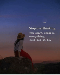 let it be: Stop overthinking  You can't control  everything,  just let it be.