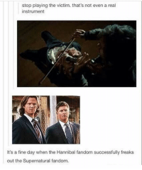 Memes, Supernatural, and Hannibal: stop playing the victim. that's not even a real  instrument  It's a fine day when the Hannibal fandom successfully freaks  out the Supernatural fan You know it's really fucked up when the SPN fandom freaks out ---------------------- jensenackles deanwinchester winchester supernatural supernaturalfandom spn spnfamily alwayskeepfighting youarenotalone jaredpadalecki samwinchester castiel castielangelofthelord mishacollins spnfandom mishaporn destiel cockles teamfreewill dean sam cas rowena ruthconnel crowley supernaturalfunny supernaturaltumblr
