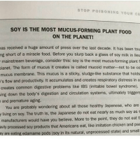 Mucoid: STOP POISONING YOUR CE  soY IS THE MOST MUCUS FORMING PLANT FooD  ON THE PLANET!  as received a huge amount of press over the last decade. It has been tou  ng short of a miracle food. Before you slurp back a glass of soy milk in lieu  mainstream beverage, consider this: soy is the most mucus-forming plant f  lanet. The form of mucus it creates is called mucoid matter not to be co  mucus membrane. This mucus is a sticky, sludge-like substance that holds  's flow and productivity. It accumulates and creates respiratory distress in a  creates common digestive problems like IBS (irritable bowel syndrome),  ing down the body's digestion and circulation systems, ultimately triggers  and premature aging.  You are probably wondering about all those healthy Japanese, who are  y living on soy. The truth is, the Japanese do not eat nearly as much soy as s  manufacturers would have you believe. More to the point, they do not eat  t  avily processed soy products that Americans eat, like imitation chicken and pse  ey are eating edamame  pods (soy in its natural, unprocessed state) and small