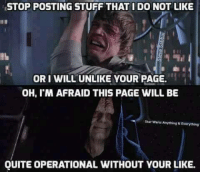 stop posting: STOP POSTING STUFF THAT I DO NOT LIKE  ORI WILL UNLIKE YOUR PAGE.  OH, M AFRAID THIS PAGE WILL BE  Star Wars Ahything REverything  QUITE OPERATIONAL WITHOUT YOUR LIKE