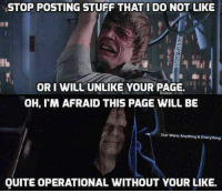 -Cain: STOP POSTING STUFF THAT IDO NOT LIKE  ORI WILL UNLIKE YOUR PAGE.  OH, M AFRAID THIS PAGE WILL BE  Star Wars Anything REverything  QUITE OPERATIONAL WITHOUT YOUR LIKE. -Cain