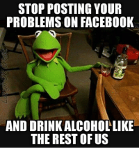 #jussayin: STOP POSTING YOUR  PROBLEMS ON FACEBOOK  AND DRINK ALCOHOLLIKE  THE REST OF US #jussayin