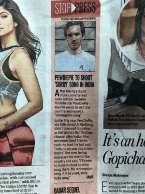 """Journalism at it's finest: STOP PRESS  PHOTO: INSTAGRAM/PEWDIEPIE  月  PEWDIEPIE TO SHOOT  SORRY' SONG IN INDIA  fter taking a dig at  India's poverty and  caste system, Swedish  YouTube star PewDiePie  says he wants to visit the  country and record a  redemption song  Earlier this year, PewDiePie,  aka Felix Arvid Ulf Kjellberg,  didn't take well his defeat  as the World's No.1 YouTube  channel after Indian film  and music label T-Series  took the lead. He had said,  """"Indians are poo poo in their  brains."""" But now, he has  expressed his love for the  country and said, """"I'll come  to India to shoot another  song there. My redemption  song. It'll be a sad, sorry  India song.""""  Sonu Sood; PV Sindhu a  Pullela Gopichand (inset  PHOTOS SARANG GUPTA/HT  Istrengthening core  Shreya Mukherjee  scles, with customised  rition plans,"""" adds Shilpa.  he Shilpa Shetty App is  g launched with 15+  ver since actor Sonu So  announced in 2017 that  would be making a biop Journalism at it's finest"""