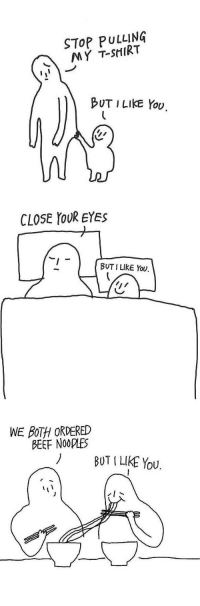 me with my boyfriend: STOP PULLING  MY T-SHIRT  BUT I LIKE YOU.   CLOSE YOUR EYES  BUT I LIkE You.   WE BOTH ORDERED  BEEF NOORES  BUT LIKE YOU. me with my boyfriend