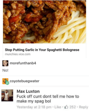 Munchies, Cunt, and Fuck: Stop Putting Garlic in Your Spaghetti Bolognese  munchies.vice.com  morefunthanb4  No!  coyotebuegwater  Max Luxton  Fuck off cunt dont tell me how to  make my spag bol  Yesterday at 2:18 pm Like 252 Reply Haute cuisine