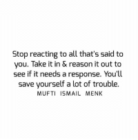 Tag • Share • Like Stop reacting to all that's said to you. Take it in & reason it out to see if it needs a response. You'll save yourself a lot of trouble. muftimenk muftimenkfanpage muftimenkreminders Follow: @muftimenkofficial: Stop reacting to all that's said to  you. Take it in & reason it out to  see if it needs a response. You'll  Save yourself a lot of trouble.  MUFTI ISMAIL MENK Tag • Share • Like Stop reacting to all that's said to you. Take it in & reason it out to see if it needs a response. You'll save yourself a lot of trouble. muftimenk muftimenkfanpage muftimenkreminders Follow: @muftimenkofficial