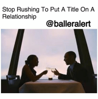 Stop Rushing To Put A Title On A Relationship -blogged by @peachkyss ⠀⠀⠀⠀⠀⠀⠀ ⠀⠀⠀⠀⠀⠀⠀ The problem with most relationships is that people are so quick to put a title on their relationship rather than actually getting to know the person. ⠀⠀⠀⠀⠀⠀⠀ ⠀⠀⠀⠀⠀⠀⠀ Nowadays, people assume they're going to live the fairytale life without actually taking the time learn about your soon to be significant other. ⠀⠀⠀⠀⠀⠀⠀ ⠀⠀⠀⠀⠀⠀⠀ When trying to get to know someone, find out their likes and dislikes. Find out their future goals for their career as well as their thoughts on marriage or children. You don't want to continue to pursue someone that doesn't have the same goals as you. ⠀⠀⠀⠀⠀⠀⠀ ⠀⠀⠀⠀⠀⠀⠀ Spending time with someone will show you their true self. You are able to tell whether or not you can stand to be in their presence. Rushing to call someone your husband, wife, girlfriend, or boyfriend seems too premature. ⠀⠀⠀⠀⠀⠀⠀ ⠀⠀⠀⠀⠀⠀⠀ Take the time to figure out if the person has the same qualities as you. If not, then don't continue to waste time on someone that isn't worth your time. ⠀⠀⠀⠀⠀⠀⠀ ⠀⠀⠀⠀⠀⠀⠀ Relationships take time, especially if you are looking for a long term relationship. No rushing ladies and gents!: Stop Rushing To Put A Title On A  Relationship  @balleralert Stop Rushing To Put A Title On A Relationship -blogged by @peachkyss ⠀⠀⠀⠀⠀⠀⠀ ⠀⠀⠀⠀⠀⠀⠀ The problem with most relationships is that people are so quick to put a title on their relationship rather than actually getting to know the person. ⠀⠀⠀⠀⠀⠀⠀ ⠀⠀⠀⠀⠀⠀⠀ Nowadays, people assume they're going to live the fairytale life without actually taking the time learn about your soon to be significant other. ⠀⠀⠀⠀⠀⠀⠀ ⠀⠀⠀⠀⠀⠀⠀ When trying to get to know someone, find out their likes and dislikes. Find out their future goals for their career as well as their thoughts on marriage or children. You don't want to continue to pursue someone that doesn't have the same goals as you. ⠀⠀⠀⠀⠀⠀⠀ ⠀⠀⠀⠀⠀⠀⠀ Spending time with someone will show you their true s