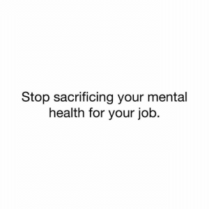 Memes, 🤖, and Job: Stop sacrificing your mental  health for your job Please make your MENTAL HEALTH a PRIORITY