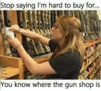 Girls, Guns, and Memes: Stop saying I'm hard to buy for...  Girl  Under  You know where the gun shop is You should all know me by now! ~Pandora   Americans Defending The 2nd