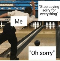"Sorry, Dank Memes, and For: ""Stop saying  sorry for  everything""  28 2  Oh sorry"""