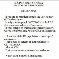 Memes, Parents, and American: STOP SAYING WE ARE A  NATION OF IMMIGRANTS  WE ARE NOT.  If you are an American born in the USA you are  NOT an immigrant.  Immigrants are people NOT BORN in the USA  who come here to become Americans.  If your parents or grandparents immigrated here,  but you were born here, you are NOT an immigrant.  13 percent of the US population is made up of  immigrants.  That means 87 percent of the population is  NATIVE BORN  Almost 90%  That means we are a nation of native-borns.  We are NOT a nation of immigrants. READ THIS