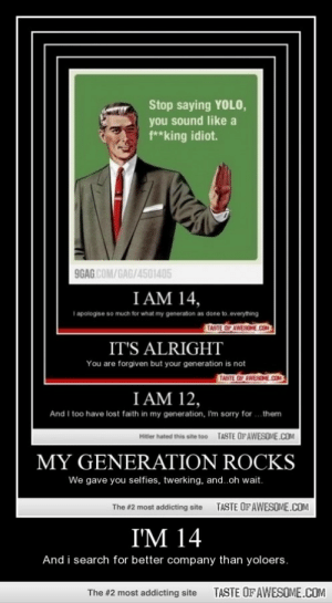 i'm 14http://omg-humor.tumblr.com: Stop saying YOL0,  you sound like a  f**king idiot.  9GAG COM/GAG/4501405  I AM 14,  I apologise so much for what my generation as done to everything  TASTE OP AWESOME.CO  IT'S ALRIGHT  You are forgiven but your generation is not  TASTE OP AWESONE.COM  I AM 12,  And I too have lost faith in my generation, I'm sorry for  .them  TASTE OFAWESOME.COM  Hitler hated this site too  MY GENERATION ROCKS  We gave you selfies, twerking, and..oh wait.  TASTE OF AWESOME.COM  The #2 most addicting site  I'M 14  And i search for better company than yoloers.  TASTE OF AWESOME.COM  The #2 most addicting site i'm 14http://omg-humor.tumblr.com