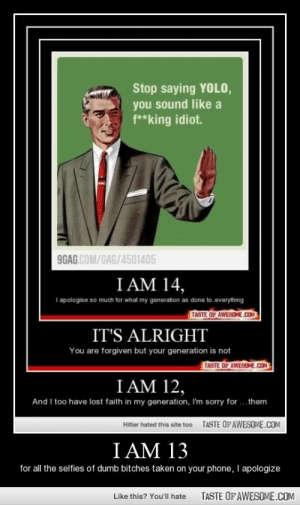 I Am 13http://omg-humor.tumblr.com: Stop saying YOLO,  you sound like a  f**king idiot.  9GAG.COM/GAG/4501405  I AM 14,  I apologise so much for what my generation as done to.everything  TASTE OF AWESOME.COM  IT'S ALRIGHT  You are forgiven but your generation is not  TASTE OF AWESOME.COM  I AM 12,  And I too have lost faith in my generation, I'm sorry for ...them  TASTE OFAWESOME.COM  Hitler hated this site too  I AM 13  I apologize  for all the selfies of dumb bitches taken on your phone, I  TASTE OF AWESOME.COM  Like this? You'll hate I Am 13http://omg-humor.tumblr.com