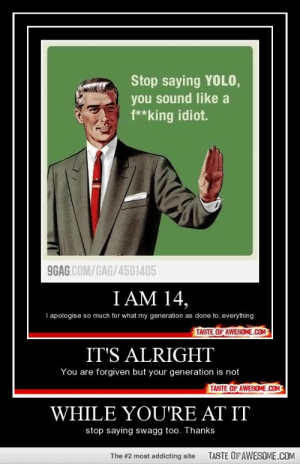 While You're At Ithttp://omg-humor.tumblr.com: Stop saying YOLO,  you sound like a  f**king idiot.  9GAG.COM/GAG/4501405  I AM 14,  I apologise so much for what my generation as done to.everything  TASTE OF AWESOME.COM  IT'S ALRIGHT  You are forgiven but your generation is not  TASTE OF AWESOME.COM  WHILE YOU'RE AT IT  stop saying swagg too. Thanks  TASTE OF AWESOME.COM  The #2 most addicting site While You're At Ithttp://omg-humor.tumblr.com