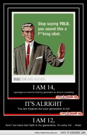 I'm really sorry guys.http://omg-humor.tumblr.com: Stop saying YOLO,  you sound like a  f**king idiot.  9GAG.COM/GAG/4501405  I AM 14,  I apologise so much for what my generation as done to.everything  TASTE OF AWESOME.COM  IT'S ALRIGHT  You are forgiven but your generation is not  TASTE OF AWESOME.COM  I AM 12,  And I too have lost faith in my generation, I'm sorry for ...them  TASTE OFAWESOME.COM  Hitler hated this site too I'm really sorry guys.http://omg-humor.tumblr.com
