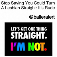Being Alone, Confidence, and Fail: Stop Saying You Could Turn  A Lesbian Straight: It's Rude  @balleralert  LET'S GET ONE THING  STRAIGHT.  I'M NOT Stop Saying You Could Turn A Lesbian Straight: It's Rude-blogged by @thereal__bee ⠀⠀⠀⠀⠀⠀⠀⠀⠀ ⠀⠀ Confidence is key but cockiness makes me cringe. Especially when it's in a context that is insulting. For example, nothing pisses me off more than a man who thinks that he's that special, that a lesbian would turn straight just for him. ⠀⠀⠀⠀⠀⠀⠀⠀⠀ ⠀⠀ Sir, how ignorant can you really be? ⠀⠀⠀⠀⠀⠀⠀⠀⠀ ⠀⠀ One thing that people always fail to misunderstand is that sexuality is not a choice. People have no control over what makes their body physically aroused. With that being said, if a guy smashes a girl who also likes girls, it's quite possible that this isn't her first time with a guy or that she's just bisexual. ⠀⠀⠀⠀⠀⠀⠀⠀⠀ ⠀⠀ Regardless of her sexuality, it is insulting to belittle someone's preference just to prove how much game you have. Plus, being fine but not woke is a sign that she needs to leave your a** alone. ⠀⠀⠀⠀⠀⠀⠀⠀⠀ ⠀⠀ You may think you can change her life, but that's nothing but a pipe dream (literally). Get your s*** together and stop being insensitive to people's rights to live differently than you would like them to. Their love life is not intended to please you or satisfy your ego.