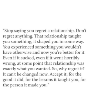 "It Sucked: ""Stop saying you regret a relationship. Don't  regret anything. That relationship taught  you something, it shaped you in some way  You experienced something you wouldn't  have otherwise and now you're better for it.  Even if it sucked, even if it went horribly  wrong, at some point that relationship was  exactly what you wanted. So, why regret it?  It can't be changed now. Accept it; for the  good it did, for the lessons it taught you, for  the person it made you."""