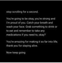 Alive, Life, and Thank You: stop scrolling for a second.  You're going to be okay, you're strong and  i'm proud of you. Catch your breath and  wash your face. Grab something to drink or  to eat and remember to take any  medications if you need to, okay?  You're amazing for making it so far into life;  thank you for staying alive.  Now keep going Stop scrolling.