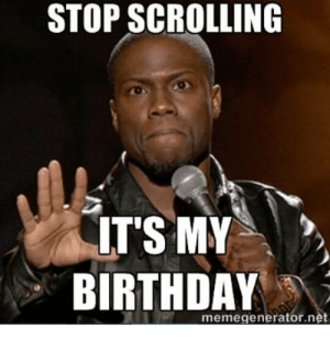 20 It's My Birthday Memes To Remind Your Friends | SayingImages.com: STOP SCROLLING  IT'S MY  BIRTHDAY  memegenerator.net 20 It's My Birthday Memes To Remind Your Friends | SayingImages.com
