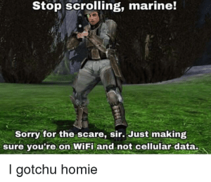 Homie, Scare, and Sorry: Stop scrolling, marine!  Sorry for the scare, sir. Just making  sure you're on WiFi and not cellular data.  I gotchu homie needs to reach the masses