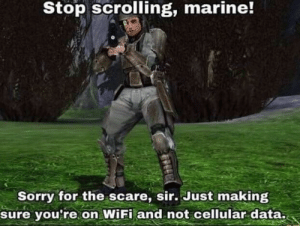 Scare, Sorry, and Wifi: Stop scrolling, marine!  Sorry for the scare, sir. Just making  sure you're on WiFi and not cellular data. Here's one for you people sorting by new over on the other side of the world