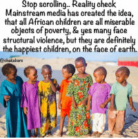 Children, Definitely, and Memes: Stop scrolling... Reality check  Mainstream media has created the idea,  that all African children are all miserable  objects of poverty, & yes many face  structural violence, but they are definitely  the happiest children, on the face of earth.  @chaka bars Powers, don't debate, appreciate & like if you know what I mean 👶🏾😊❤️