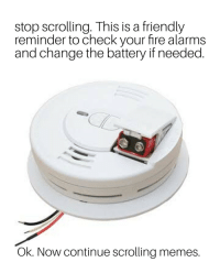Stay safe fam: stop scrolling. This is a friendly  reminder to check your fire alarms  and change the battery if needed  Ok. Now continue scrolling memes. Stay safe fam