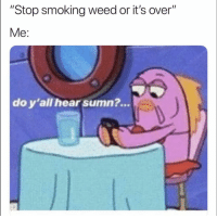 """Funny, Smoking, and Weed: """"Stop smoking weed or it's over""""  Me:  do y'all hear sumn?... 👀"""