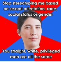 based: Stop stereotyping me based  on sexual orientation, race,  social status or gender  You straight, white, privileged  men are all the same