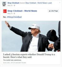 clickbait: STOP Stop Clickbait shared Stop Clickbait- World News's post.  CLICK  BAIT May 25 E  Stop Clickbait World News  May 23 E  Like Page  No. #StopClickBait  I asked 5 fascism experts whether Donald Trump is a  fascist. Here's what they said.  The verdict was unanimous.  VOX COM I BY DYLAN MATTHEWS