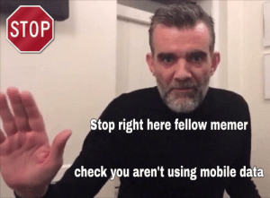 Mobile, Data, and Check: STOP  Stop right here fellow memer  check you aren't using mobile data Stop right here.