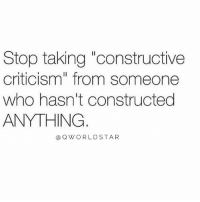 "Criticism, Hood, and Who: Stop taking ""constructive  criticism"" from someone  who hasn't constructed  ANYTHING  @ QW ORLDSTAR Your Opinion Isn't Valid Unless You're Doing It.... 💯 #KeepWinning [via QWorldstar]"