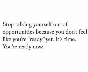 "Opportunities: Stop talking yourself out of  opportunities because you don't feel  like you're ""ready"" yet. It's time  You're ready now."