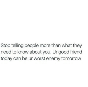 Good Friend: Stop telling people more than what they  need to know about you. Ur good friend  today can be ur worst enemy tomorrow
