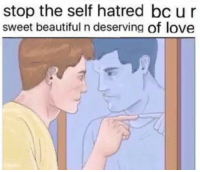 Beautiful, Love, and Hatred: stop the self hatred bc ur  sweet beautiful n deserving of love