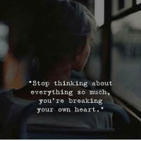 Heart, Own, and Breaking: Stop thinking about  everything so much,  you're breaking  your own heart.